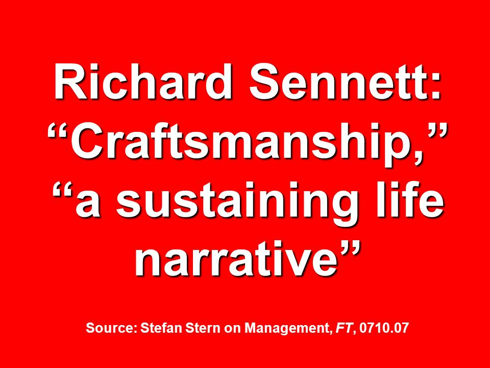Richard Sennett: Craftsmanship, a sustaining life narrative Source: Stefan Stern on Management, FT, 0710.07