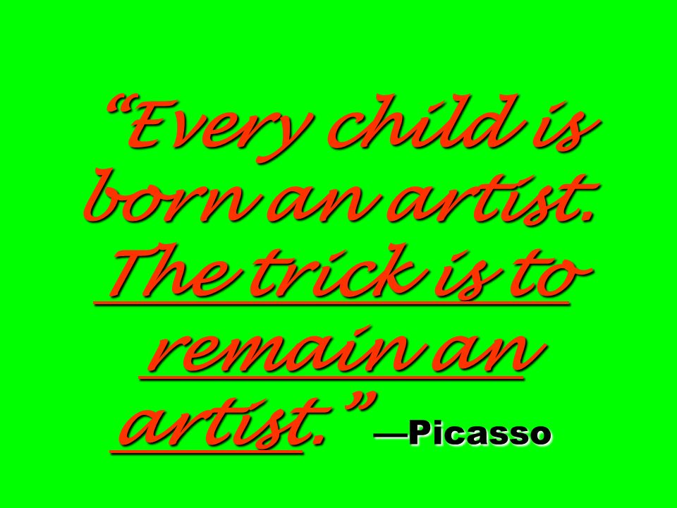 Every child is born an artist. The trick is to remain an artist