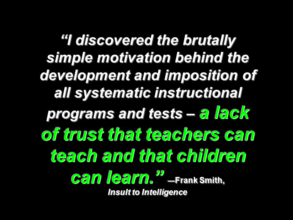 I discovered the brutally simple motivation behind the development and imposition of all systematic instructional programs and tests – a lack of trust that teachers can teach and that children can learn. —Frank Smith, Insult to Intelligence
