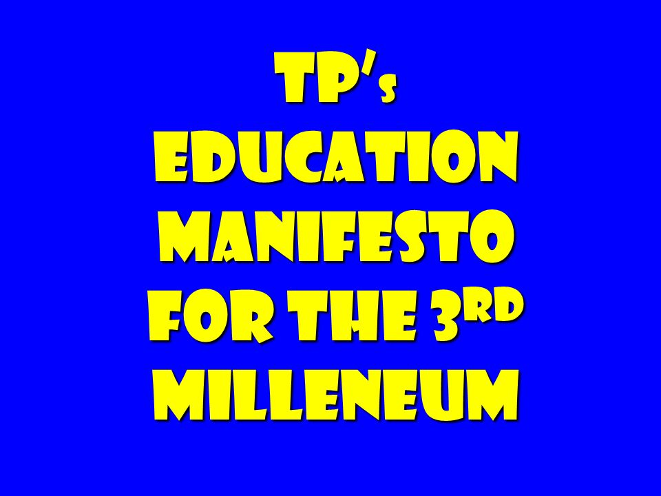 TP'S EDUCATION MANIFESTO FOR THE 3RD MILLENEUM