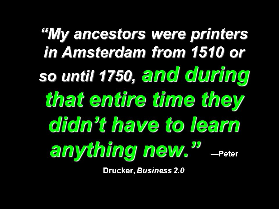 My ancestors were printers in Amsterdam from 1510 or so until 1750, and during that entire time they didn't have to learn anything new. —Peter Drucker, Business 2.0
