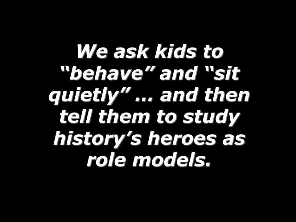 We ask kids to behave and sit quietly … and then tell them to study history's heroes as role models.