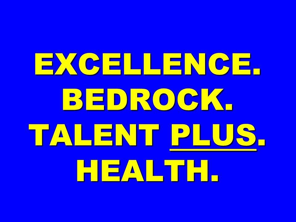 EXCELLENCE. BEDROCK. TALENT PLUS. HEALTH.