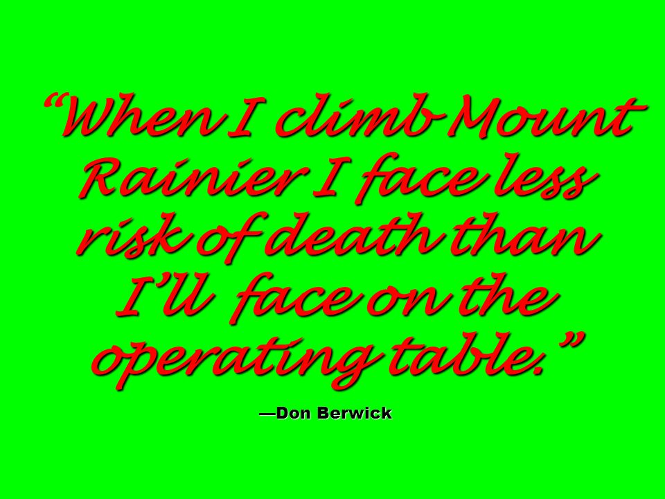 When I climb Mount Rainier I face less risk of death than I'll face on the operating table. —Don Berwick