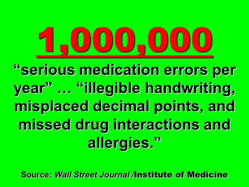 1,000,000 serious medication errors per year … illegible handwriting, misplaced decimal points, and missed drug interactions and allergies. Source: Wall Street Journal /Institute of Medicine