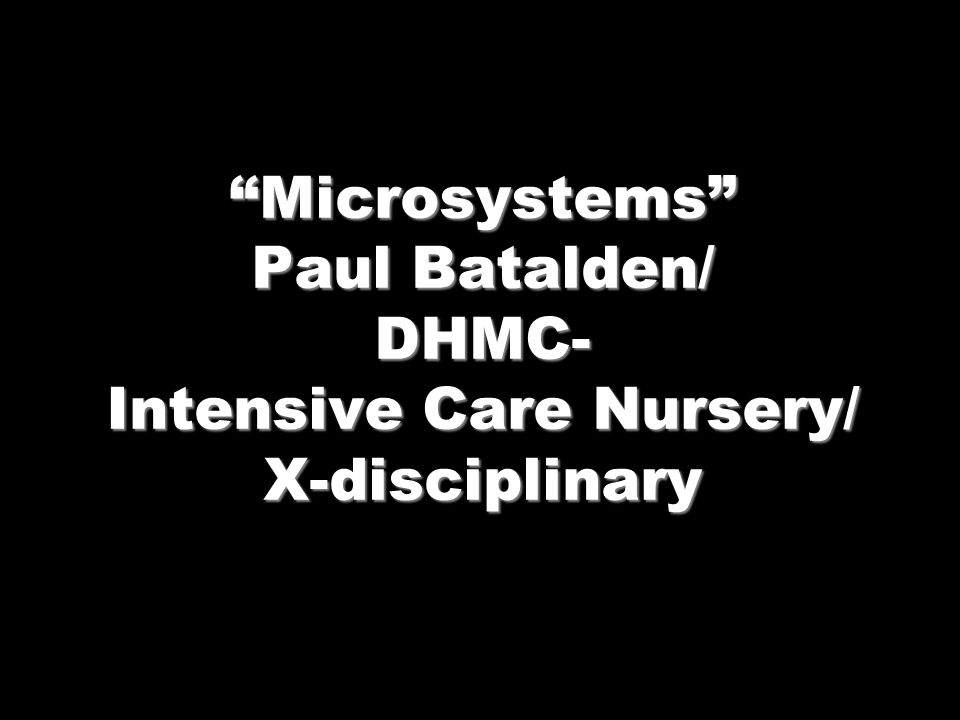 Microsystems Paul Batalden/ DHMC- Intensive Care Nursery/ X-disciplinary