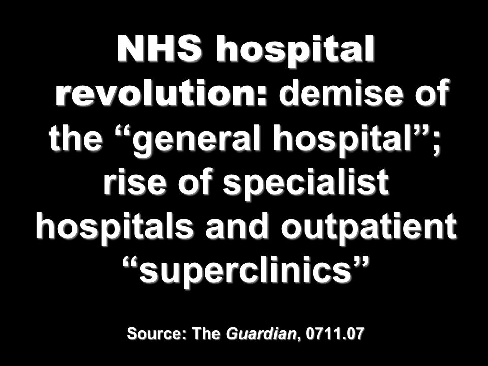 NHS hospital revolution: demise of the general hospital ; rise of specialist hospitals and outpatient superclinics Source: The Guardian, 0711.07