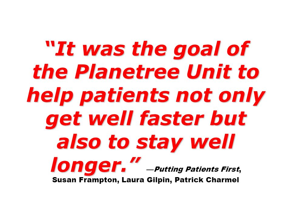 It was the goal of the Planetree Unit to help patients not only get well faster but also to stay well longer. —Putting Patients First, Susan Frampton, Laura Gilpin, Patrick Charmel