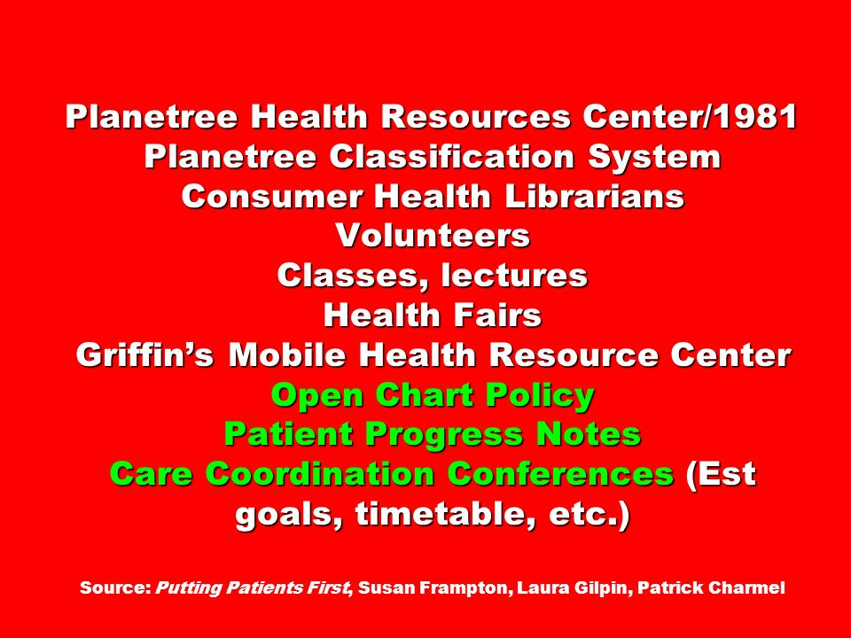Planetree Health Resources Center/1981 Planetree Classification System Consumer Health Librarians Volunteers Classes, lectures Health Fairs Griffin's Mobile Health Resource Center Open Chart Policy Patient Progress Notes Care Coordination Conferences (Est goals, timetable, etc.) Source: Putting Patients First, Susan Frampton, Laura Gilpin, Patrick Charmel