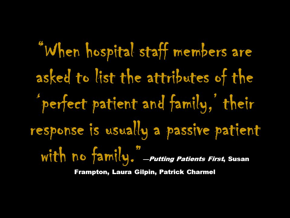 When hospital staff members are asked to list the attributes of the 'perfect patient and family,' their response is usually a passive patient with no family. —Putting Patients First, Susan Frampton, Laura Gilpin, Patrick Charmel