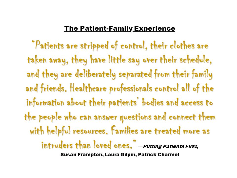 The Patient-Family Experience Patients are stripped of control, their clothes are taken away, they have little say over their schedule, and they are deliberately separated from their family and friends.