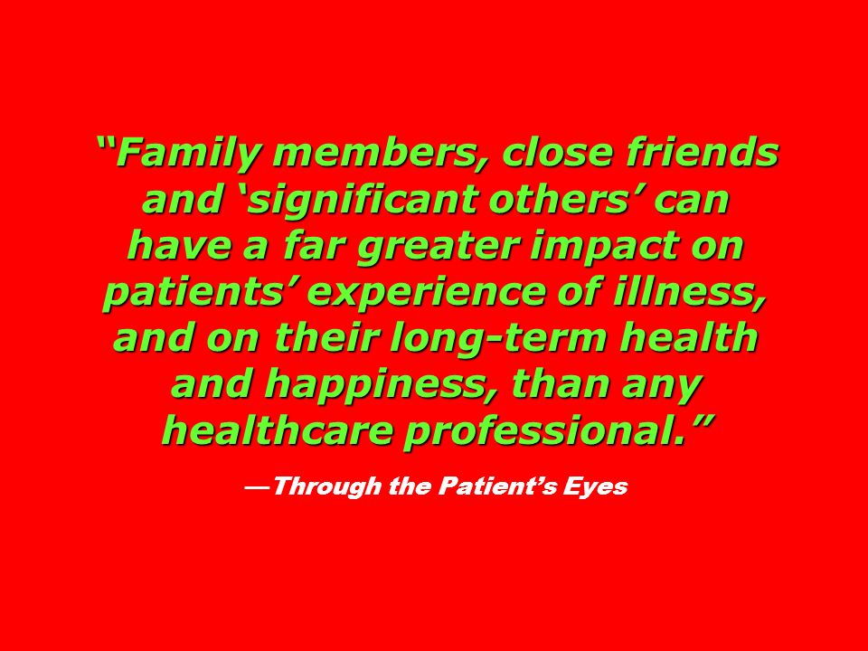 Family members, close friends and 'significant others' can have a far greater impact on patients' experience of illness, and on their long-term health and happiness, than any healthcare professional. —Through the Patient's Eyes