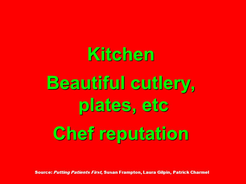 Kitchen Beautiful cutlery, plates, etc Chef reputation Source: Putting Patients First, Susan Frampton, Laura Gilpin, Patrick Charmel