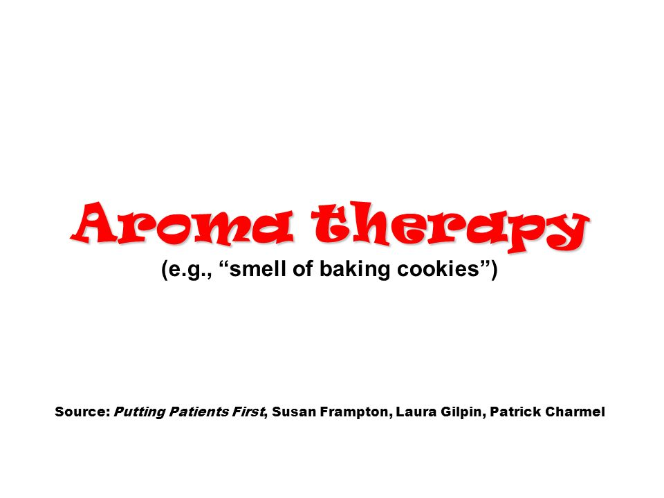 Aroma therapy (e.g., smell of baking cookies ) Source: Putting Patients First, Susan Frampton, Laura Gilpin, Patrick Charmel