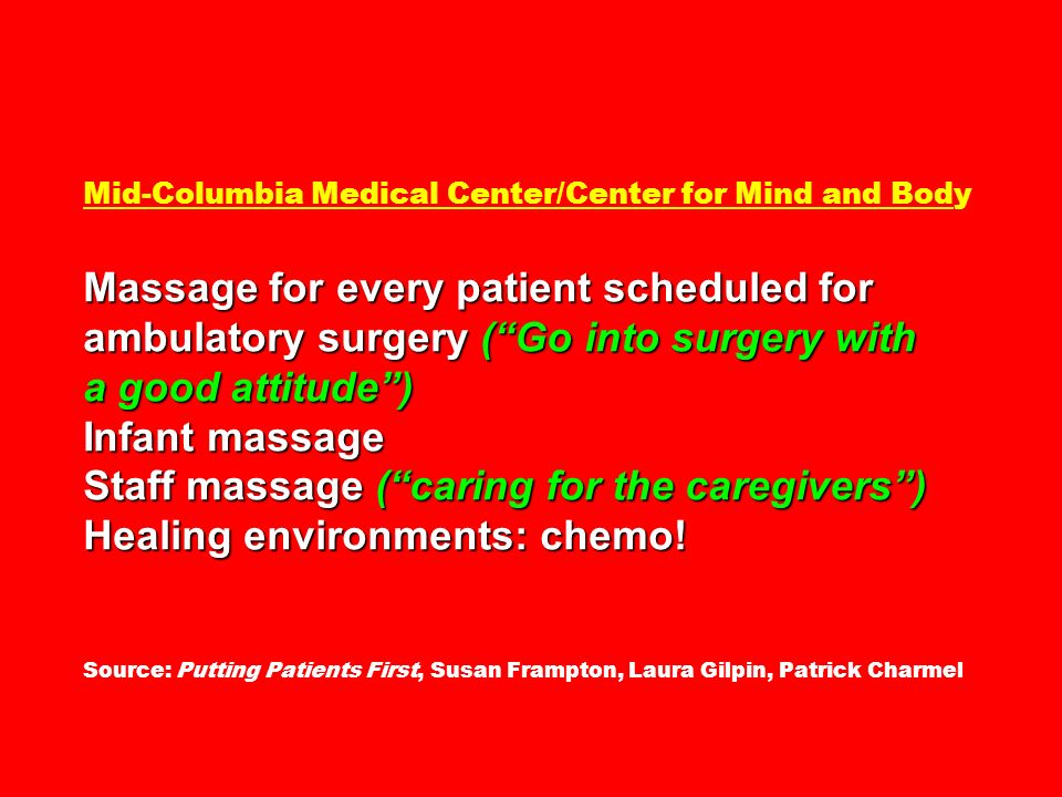 Mid-Columbia Medical Center/Center for Mind and Body Massage for every patient scheduled for ambulatory surgery ( Go into surgery with a good attitude ) Infant massage Staff massage ( caring for the caregivers ) Healing environments: chemo.