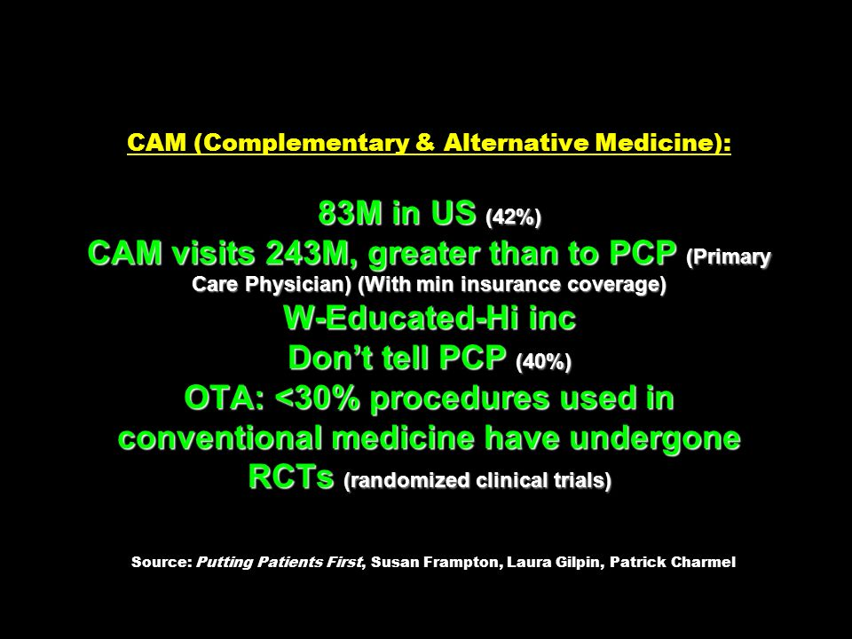 CAM (Complementary & Alternative Medicine): 83M in US (42%) CAM visits 243M, greater than to PCP (Primary Care Physician) (With min insurance coverage) W-Educated-Hi inc Don't tell PCP (40%) OTA: <30% procedures used in conventional medicine have undergone RCTs (randomized clinical trials) Source: Putting Patients First, Susan Frampton, Laura Gilpin, Patrick Charmel