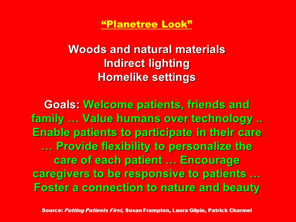 Planetree Look Woods and natural materials Indirect lighting Homelike settings Goals: Welcome patients, friends and family … Value humans over technology ..