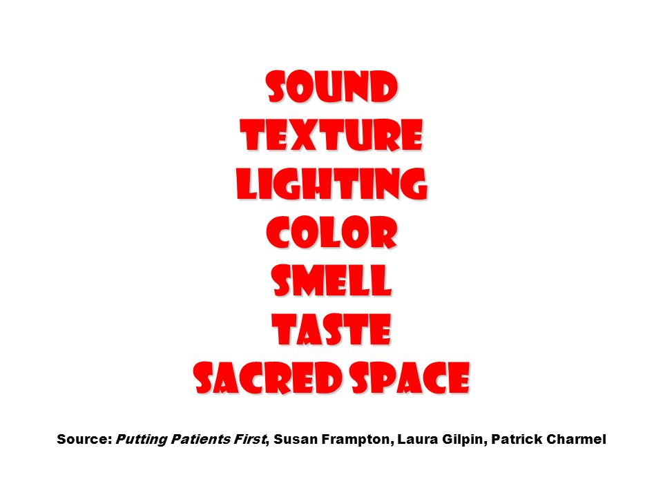 Sound Texture Lighting Color Smell Taste Sacred space Source: Putting Patients First, Susan Frampton, Laura Gilpin, Patrick Charmel