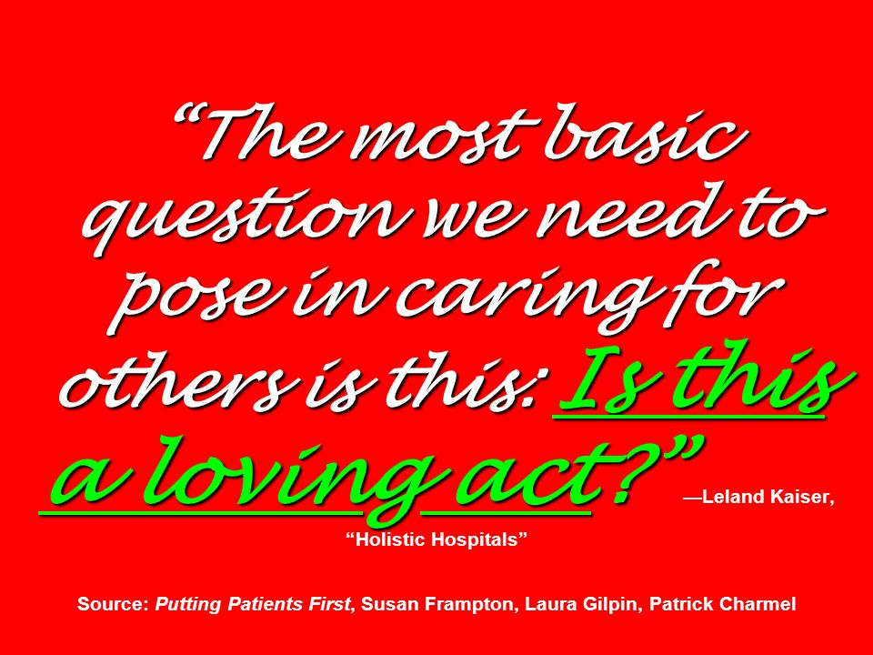 The most basic question we need to pose in caring for others is this: Is this a loving act —Leland Kaiser, Holistic Hospitals Source: Putting Patients First, Susan Frampton, Laura Gilpin, Patrick Charmel