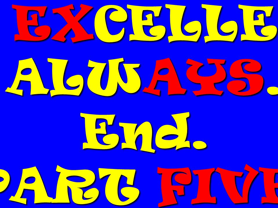 EXCELLE ALWAYS. End. PART FIVE.