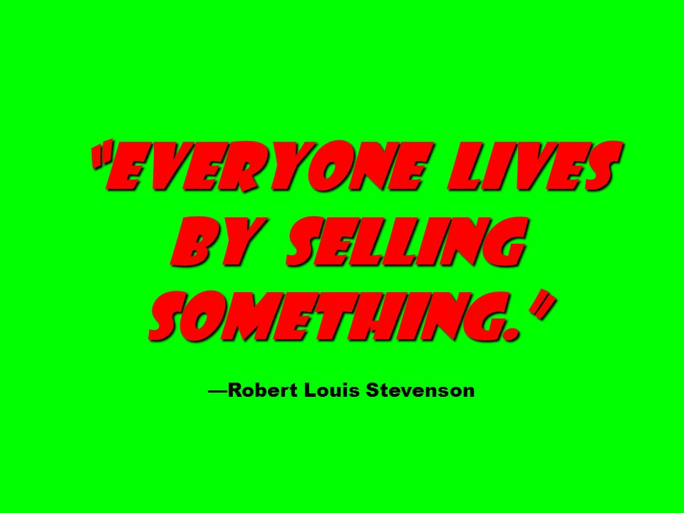 Everyone lives by selling something. —Robert Louis Stevenson