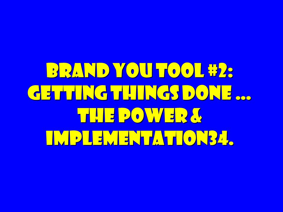 Brand you tool #2: Getting Things Done … The Power & Implementation34.