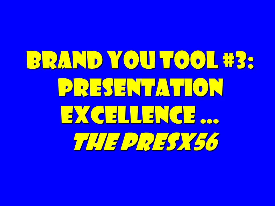Brand You Tool #3: Presentation Excellence … The PresX56