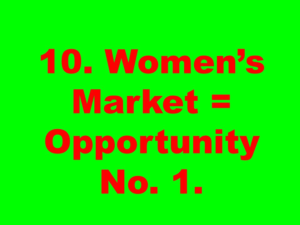 10. Women's Market = Opportunity No. 1.