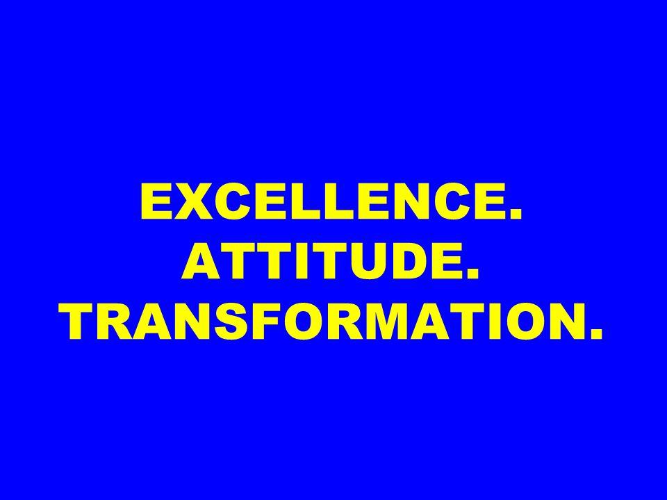 EXCELLENCE. ATTITUDE. TRANSFORMATION.