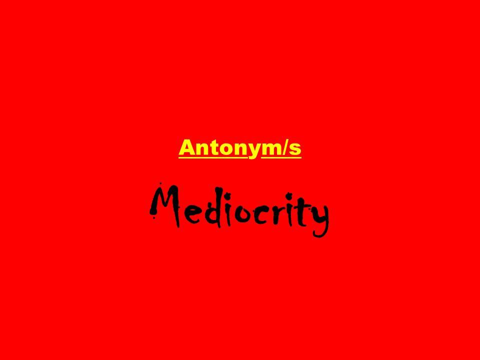 Antonym/s Mediocrity