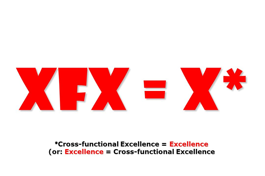XFX = X* *Cross-functional Excellence = Excellence (or: Excellence = Cross-functional Excellence