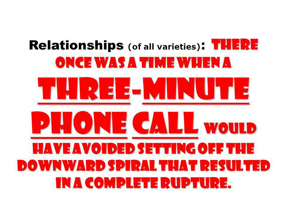Relationships (of all varieties): THERE ONCE WAS A TIME WHEN A THREE-MINUTE PHONE CALL WOULD HAVE AVOIDED SETTING OFF THE DOWNWARD SPIRAL THAT RESULTED IN A COMPLETE RUPTURE.
