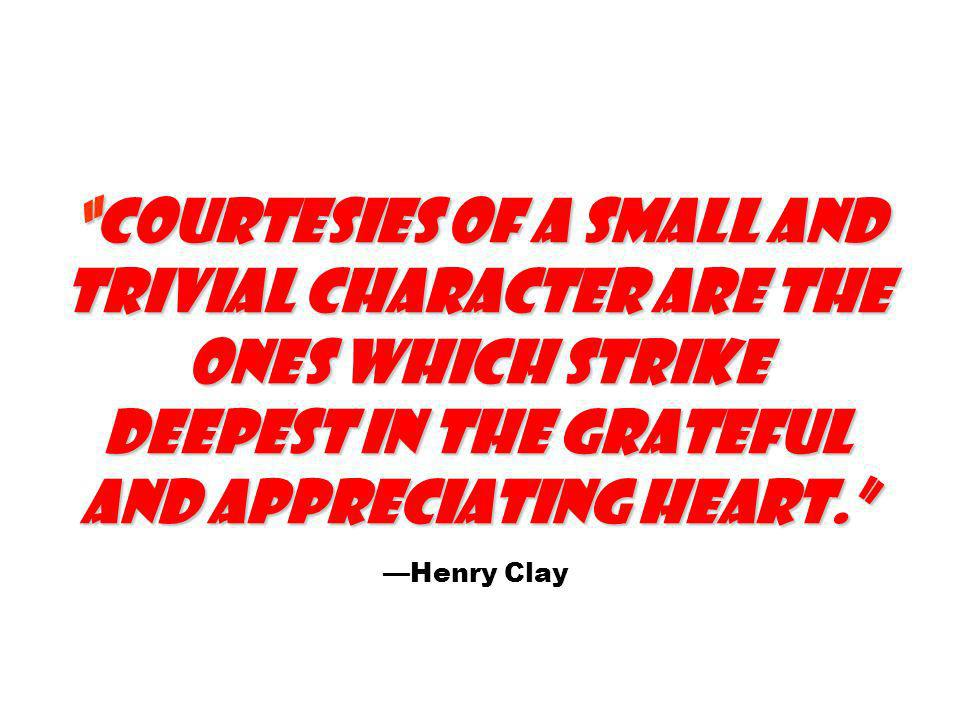 Courtesies of a small and trivial character are the ones which strike deepest in the grateful and appreciating heart. —Henry Clay