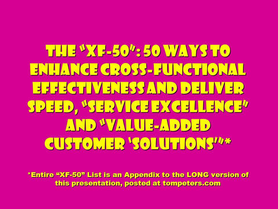 The XF-50 : 50 Ways to Enhance Cross-Functional Effectiveness and Deliver Speed, Service Excellence and Value-added Customer 'Solutions' * *Entire XF-50 List is an Appendix to the LONG version of this presentation, posted at tompeters.com