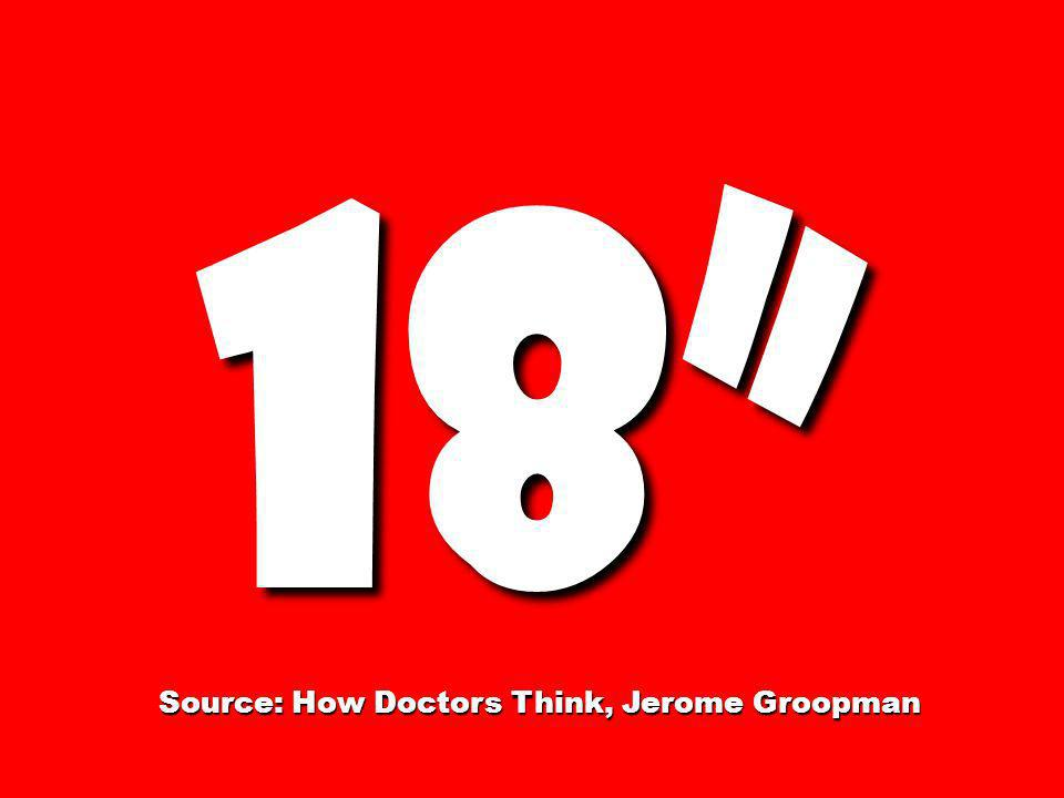 Source: How Doctors Think, Jerome Groopman