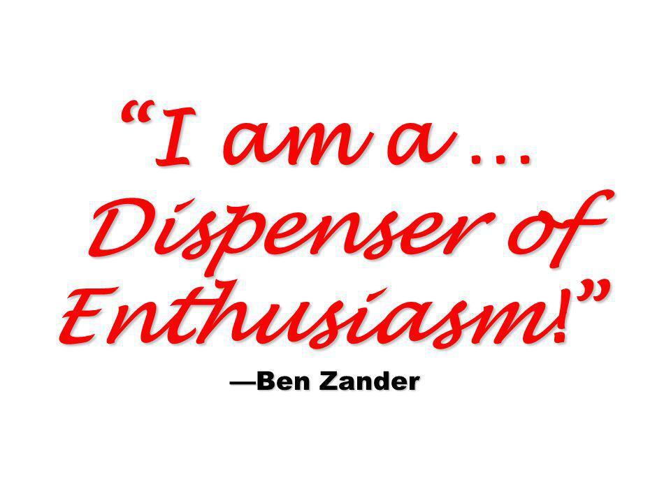 I am a … Dispenser of Enthusiasm! —Ben Zander