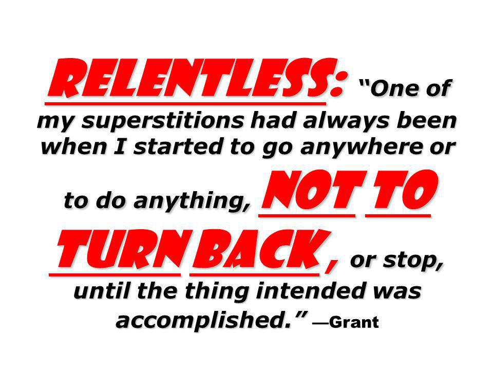 Relentless: One of my superstitions had always been when I started to go anywhere or to do anything, not to turn back , or stop, until the thing intended was accomplished. —Grant