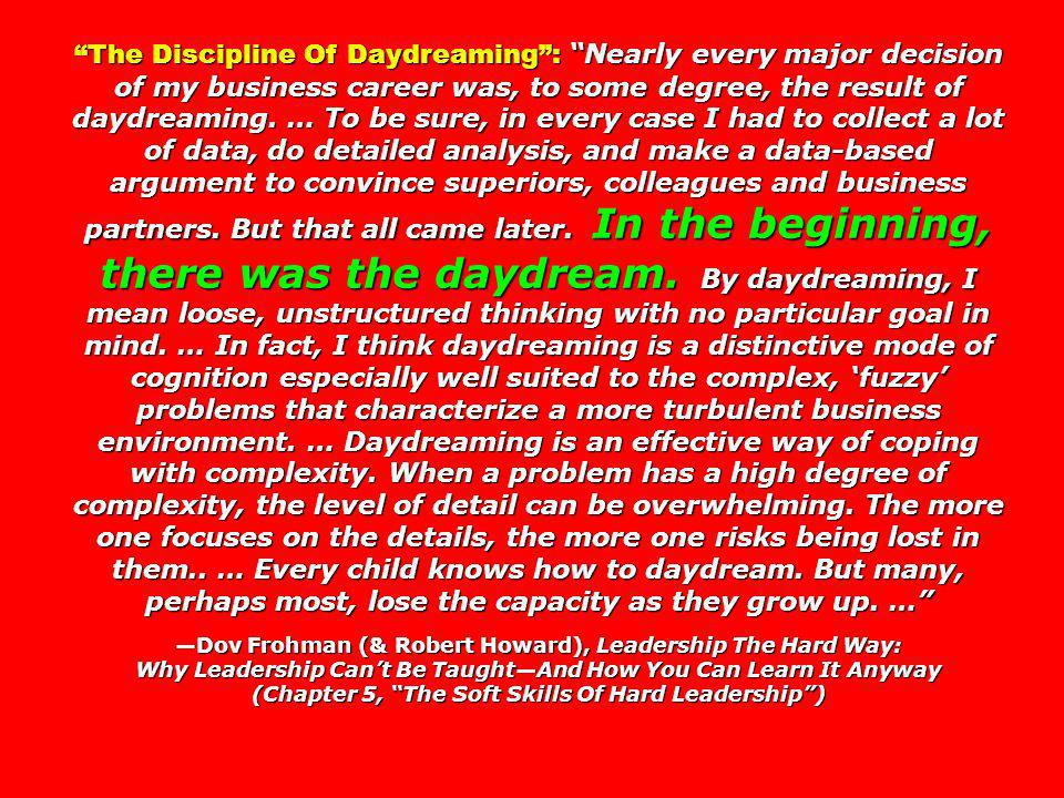 The Discipline Of Daydreaming : Nearly every major decision of my business career was, to some degree, the result of daydreaming. … To be sure, in every case I had to collect a lot of data, do detailed analysis, and make a data-based argument to convince superiors, colleagues and business partners. But that all came later. In the beginning, there was the daydream. By daydreaming, I mean loose, unstructured thinking with no particular goal in mind. … In fact, I think daydreaming is a distinctive mode of cognition especially well suited to the complex, 'fuzzy' problems that characterize a more turbulent business environment. … Daydreaming is an effective way of coping with complexity. When a problem has a high degree of complexity, the level of detail can be overwhelming. The more one focuses on the details, the more one risks being lost in them.. … Every child knows how to daydream. But many, perhaps most, lose the capacity as they grow up. …