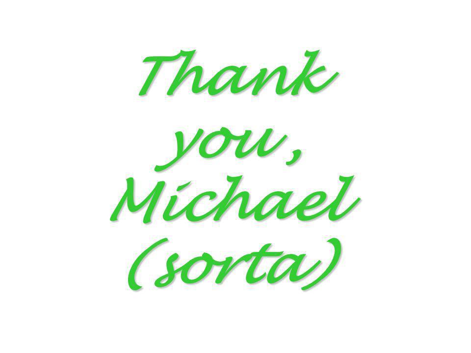 Thank you , Michael (sorta)