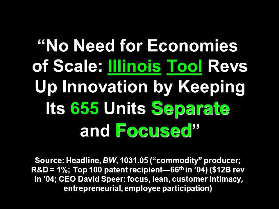 No Need for Economies of Scale: Illinois Tool Revs Up Innovation by Keeping Its 655 Units Separate and Focused Source: Headline, BW, 1031.05 ( commodity producer; R&D = 1%; Top 100 patent recipient—66th in '04) ($12B rev in '04; CEO David Speer: focus, lean, customer intimacy, entrepreneurial, employee participation)