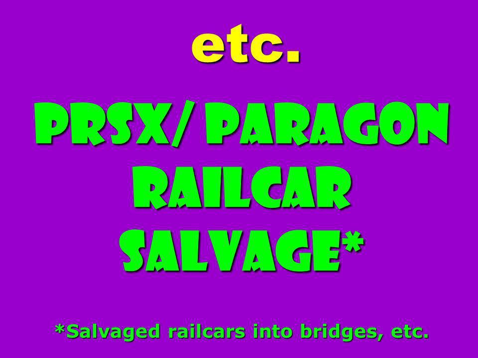 etc. PRSX/ Paragon Railcar Salvage* *Salvaged railcars into bridges, etc.