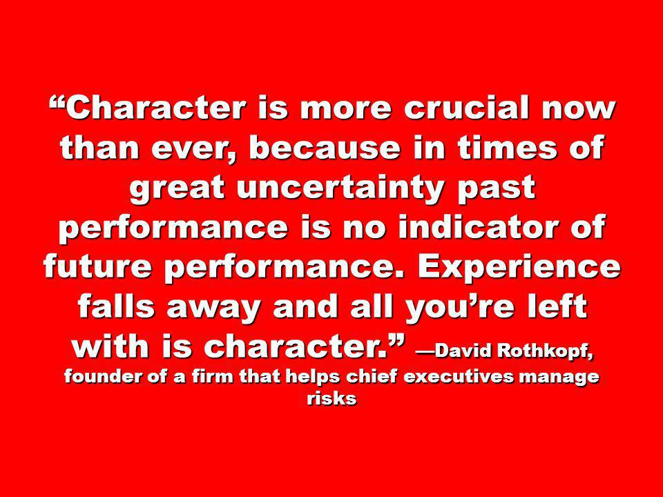 Character is more crucial now than ever, because in times of great uncertainty past performance is no indicator of future performance.