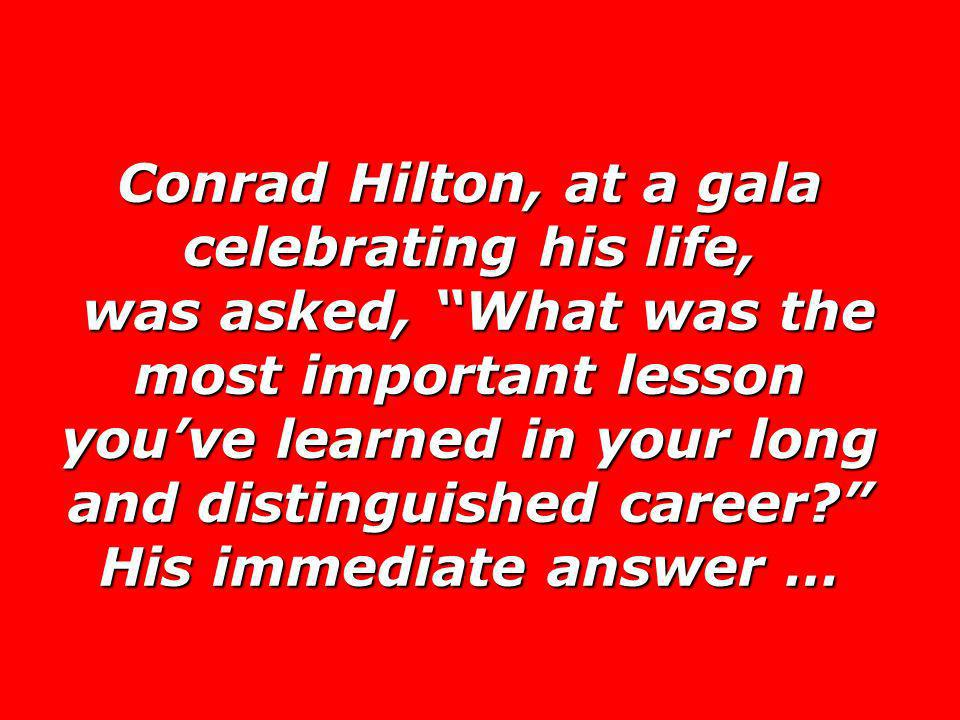 Conrad Hilton, at a gala celebrating his life, was asked, What was the most important lesson you've learned in your long and distinguished career His immediate answer …