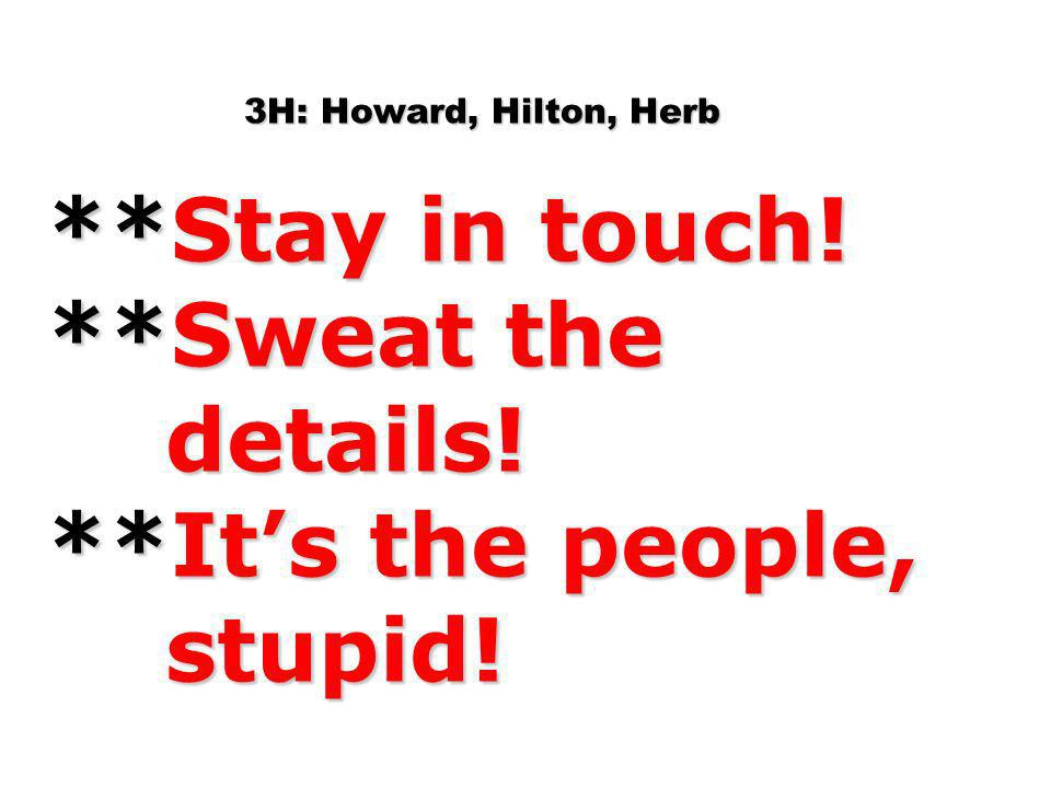 3H: Howard, Hilton, Herb. Stay in touch. Sweat the details