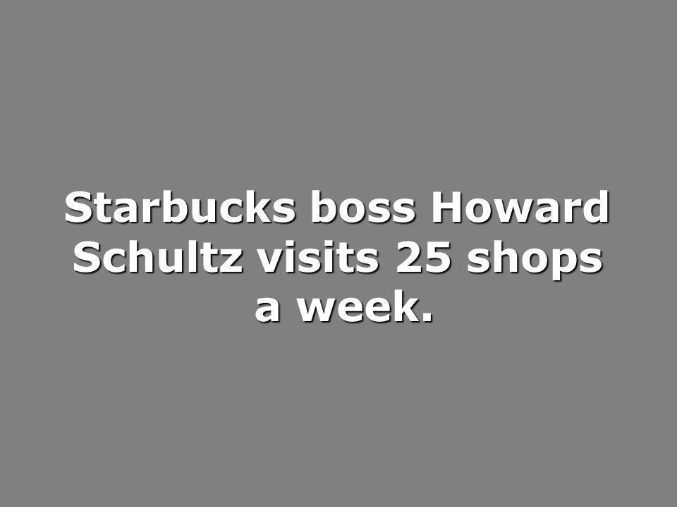 Starbucks boss Howard Schultz visits 25 shops a week.