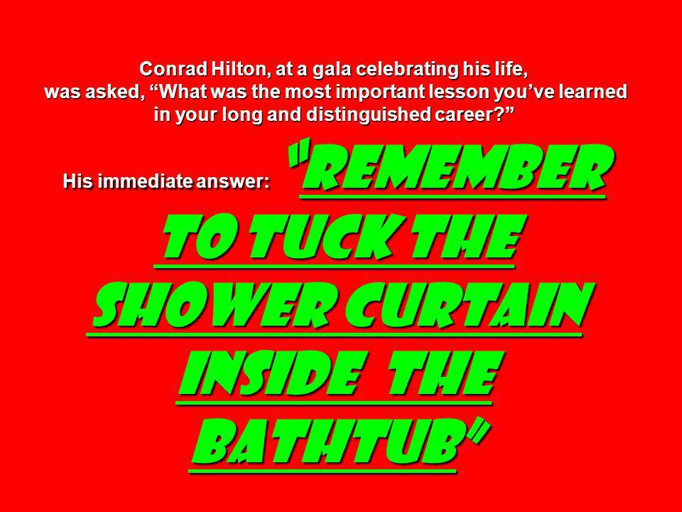 Conrad Hilton, at a gala celebrating his life, was asked, What was the most important lesson you've learned in your long and distinguished career His immediate answer: remember to tuck the shower curtain inside the bathtub