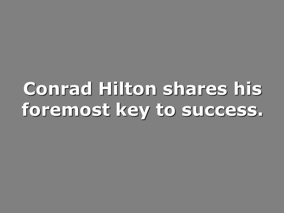 Conrad Hilton shares his foremost key to success.