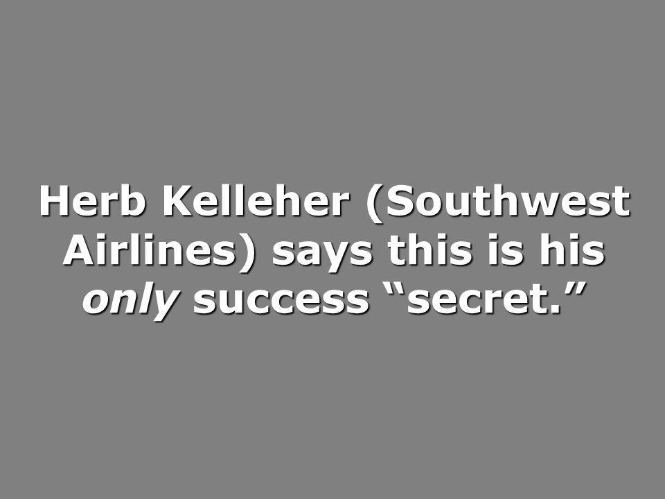 Herb Kelleher (Southwest Airlines) says this is his only success secret.
