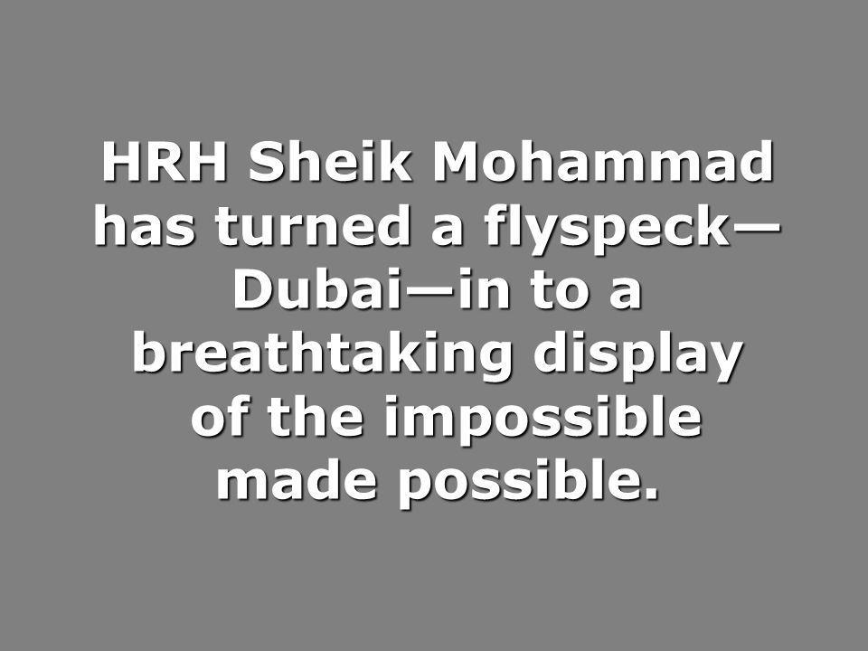 HRH Sheik Mohammad has turned a flyspeck—Dubai—in to a breathtaking display of the impossible made possible.