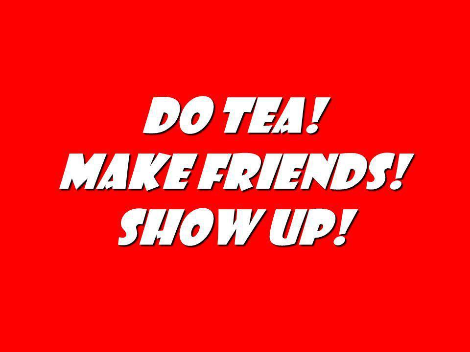 Do tea! Make friends! Show up!